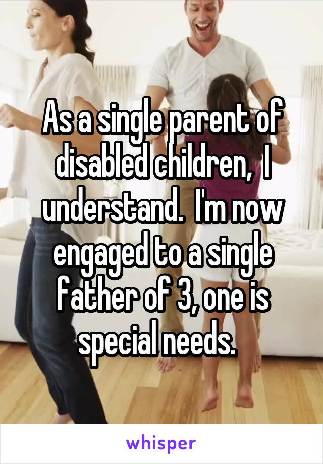 As a single parent of disabled children,  I understand.  I'm now engaged to a single father of 3, one is special needs.