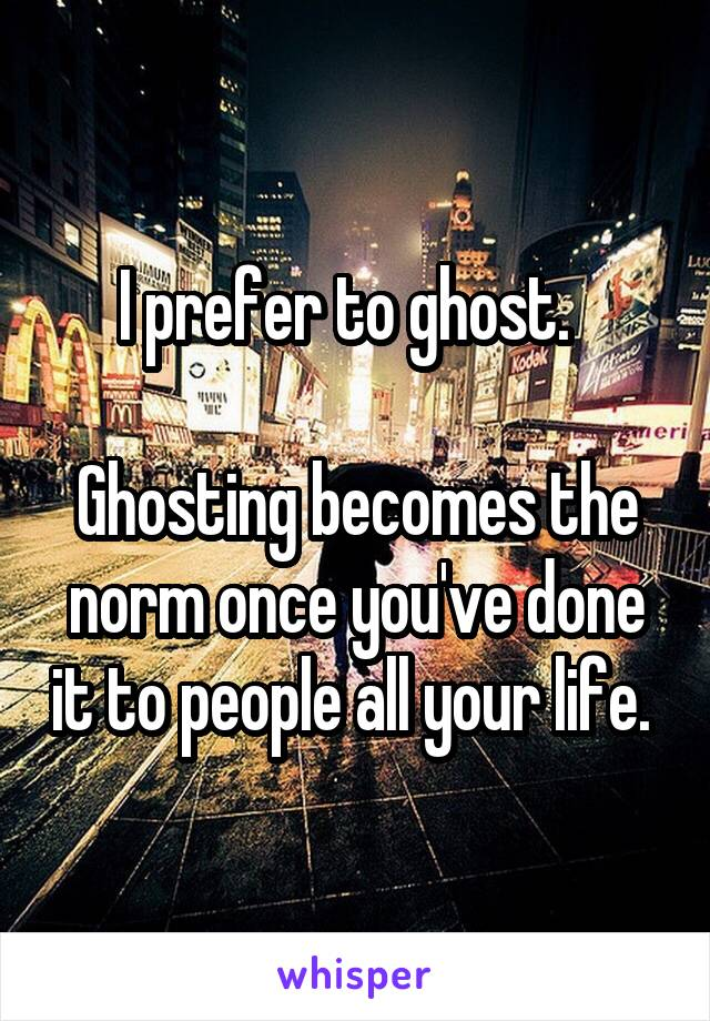 I prefer to ghost.    Ghosting becomes the norm once you've done it to people all your life.