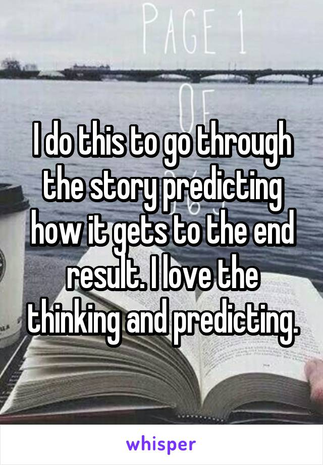 I do this to go through the story predicting how it gets to the end result. I love the thinking and predicting.