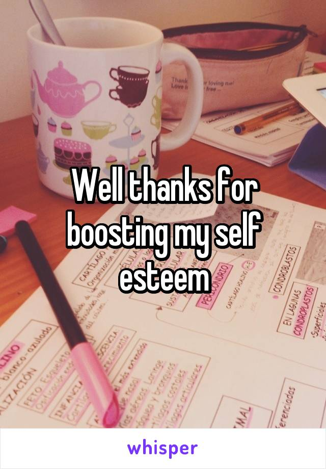 Well thanks for boosting my self esteem