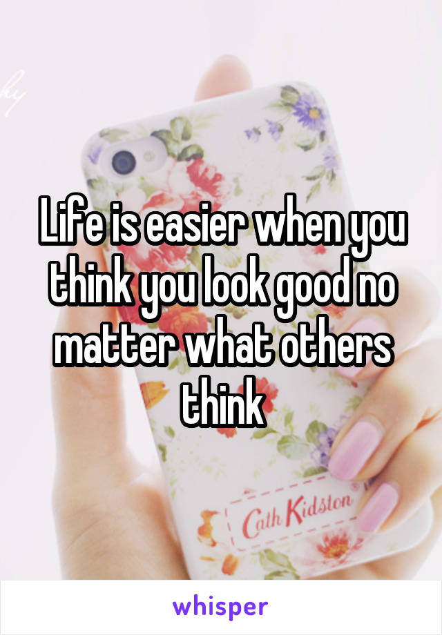 Life is easier when you think you look good no matter what others think