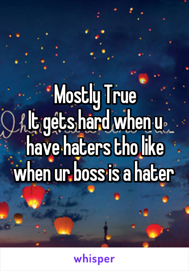 Mostly True It gets hard when u have haters tho like when ur boss is a hater