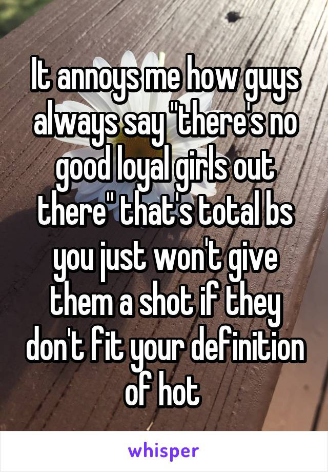 "It annoys me how guys always say ""there's no good loyal girls out there"" that's total bs you just won't give them a shot if they don't fit your definition of hot"