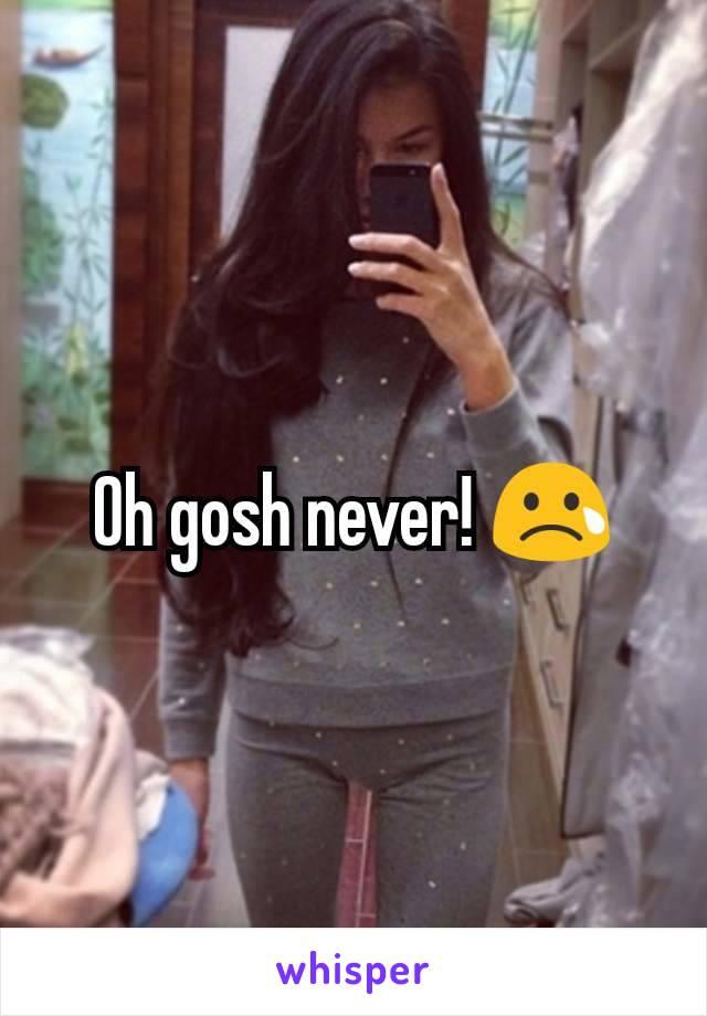 Oh gosh never! 😢
