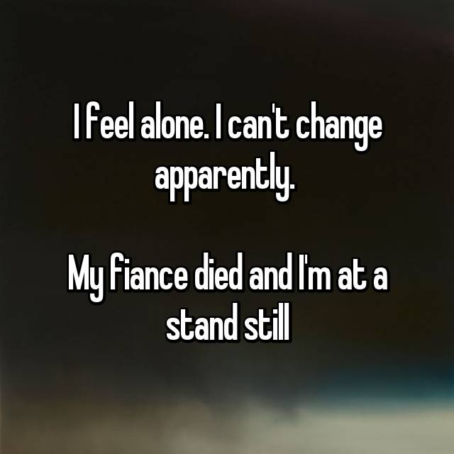 I feel alone. I can't change apparently.   My fiance died and I'm at a stand still