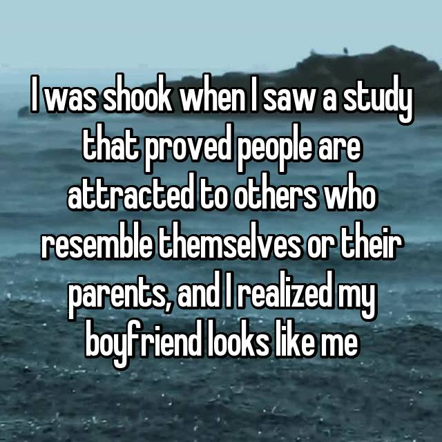 I was shook when I saw a study that proved people are attracted to others who resemble themselves or their parents, and I realized my boyfriend looks like me