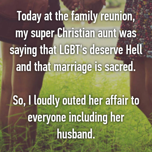 Today at the family reunion, my super Christian aunt was saying that LGBT's deserve Hell and that marriage is sacred.  So, I loudly outed her affair to everyone including her husband.