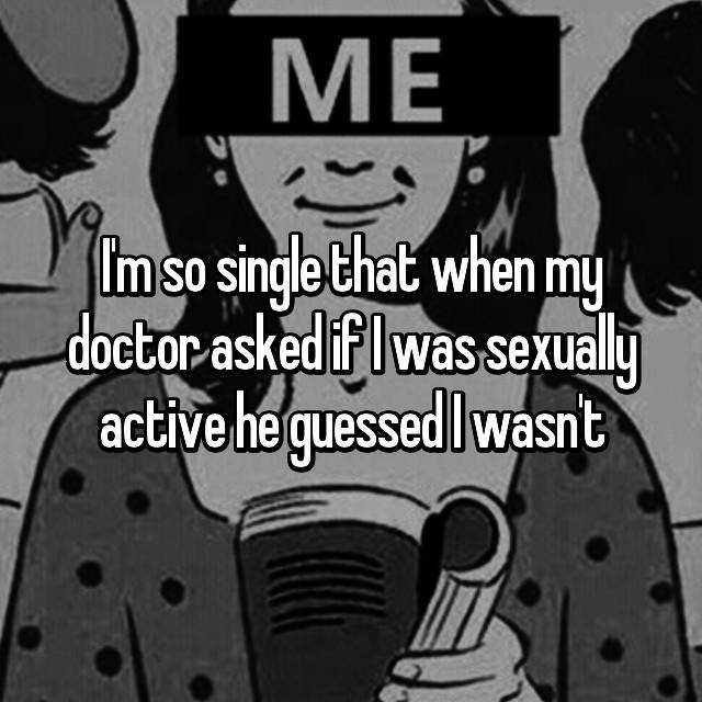 I'm so single that when my doctor asked if I was sexually active he guessed I wasn't🙃
