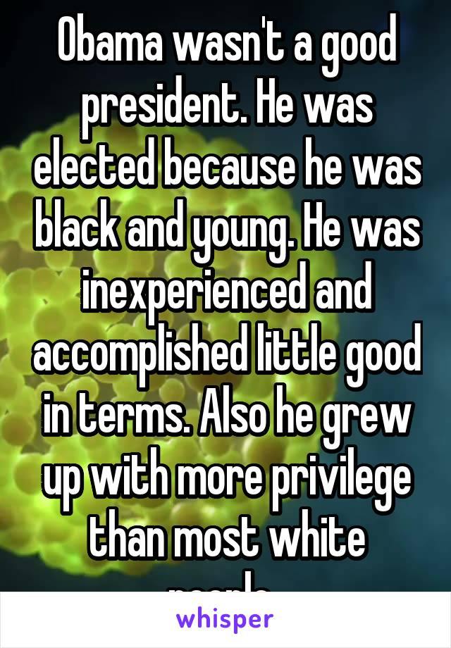 Obama wasn't a good president. He was elected because he was black and young. He was inexperienced and accomplished little good in terms. Also he grew up with more privilege than most white people.
