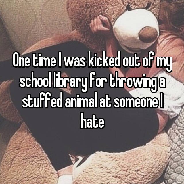 One time I was kicked out of my school library for throwing a stuffed animal at someone I hate