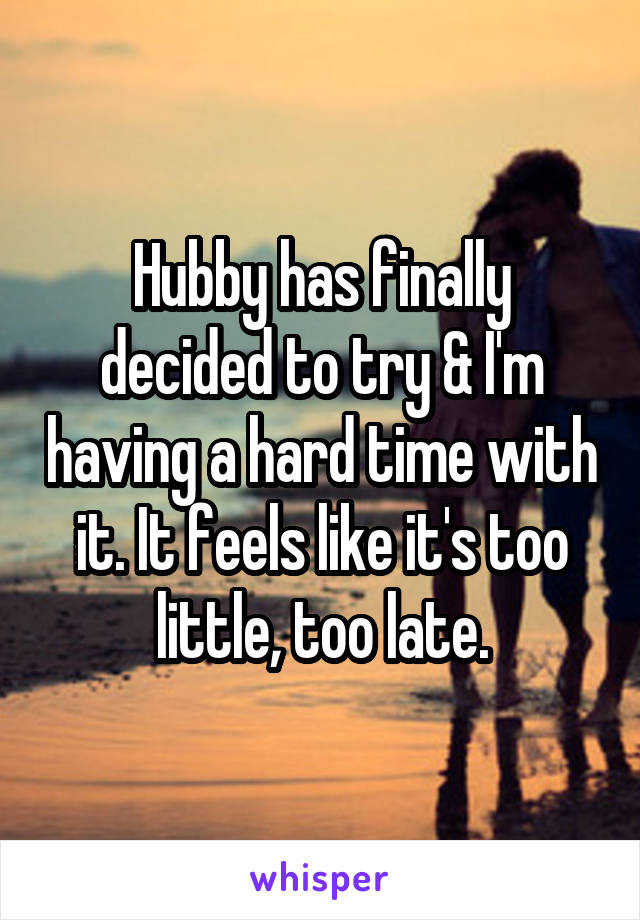 Hubby has finally decided to try & I'm having a hard time with it. It feels like it's too little, too late.