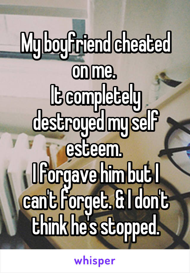My boyfriend cheated on me.  It completely destroyed my self esteem.  I forgave him but I can't forget. & I don't think he's stopped.