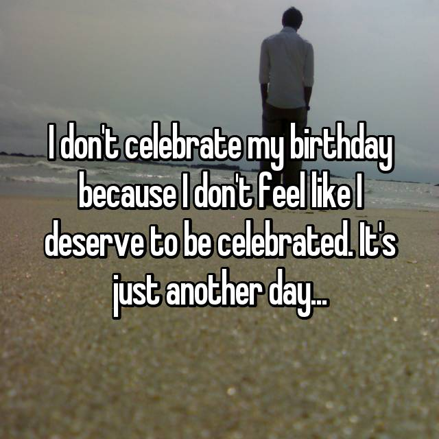 I don't celebrate my birthday because I don't feel like I deserve to be celebrated. It's just another day...