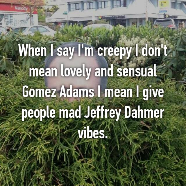 When I say I'm creepy I don't mean lovely and sensual Gomez Adams I mean I give people mad Jeffrey Dahmer vibes.