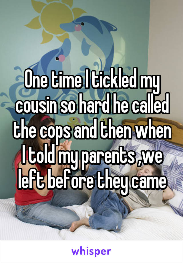 One time I tickled my cousin so hard he called the cops and then when I told my parents ,we left before they came