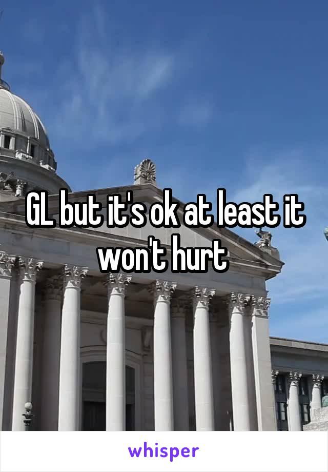 GL but it's ok at least it won't hurt