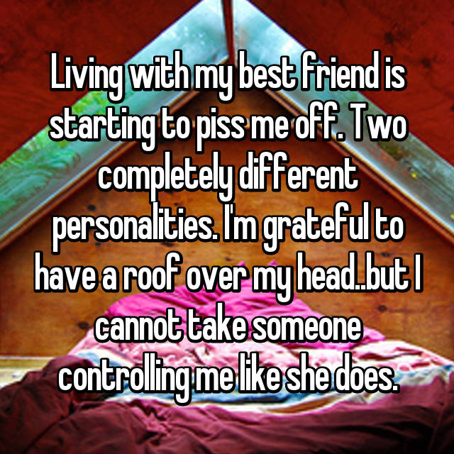 Living with my best friend is starting to piss me off. Two completely different personalities. I'm grateful to have a roof over my head..but I cannot take someone controlling me like she does.