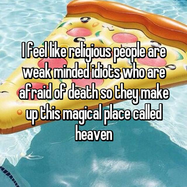 I feel like religious people are weak minded idiots who are afraid of death so they make up this magical place called heaven 😂