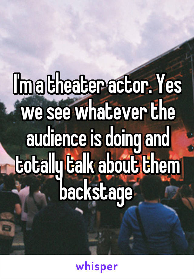 I'm a theater actor. Yes we see whatever the audience is doing and totally talk about them backstage