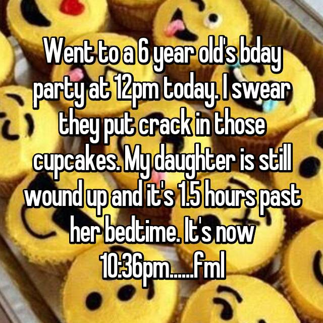Went to a 6 year old's bday party at 12pm today. I swear they put crack in those cupcakes. My daughter is still wound up and it's 1.5 hours past her bedtime. It's now 10:36pm......fml