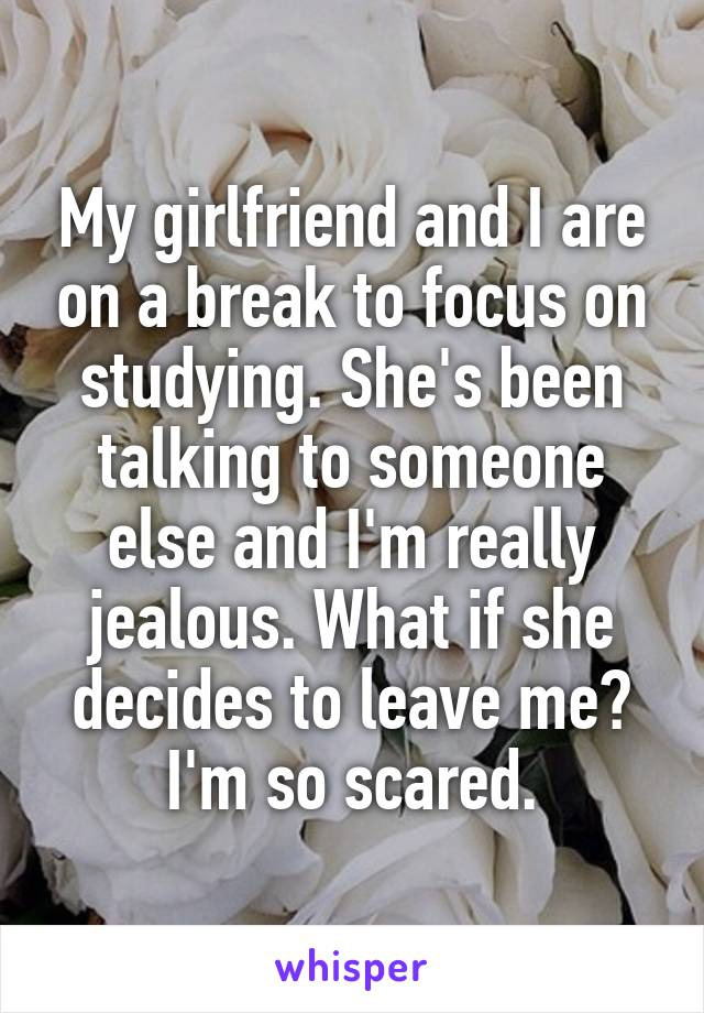 My girlfriend and I are on a break to focus on studying. She's been talking to someone else and I'm really jealous. What if she decides to leave me? I'm so scared.