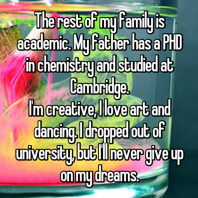 The rest of my family is academic. My father has a PHD in chemistry and studied at Cambridge. I'm creative, I love art and dancing. I dropped out of university, but I'll never give up on my dreams.