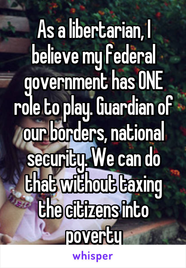 As a libertarian, I believe my federal government has ONE role to play. Guardian of our borders, national security. We can do that without taxing the citizens into poverty