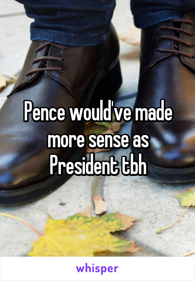 Pence would've made more sense as President tbh