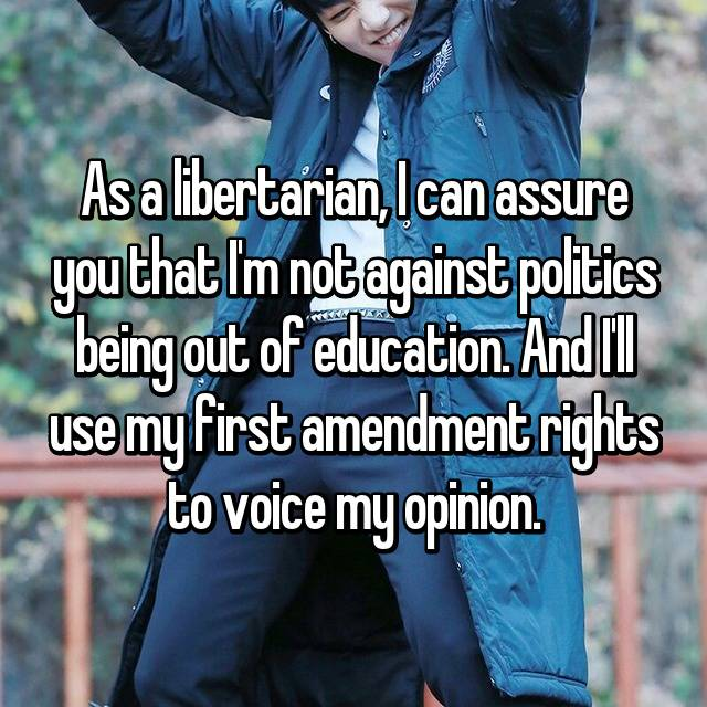 As a libertarian, I can assure you that I'm not against politics being out of education. And I'll use my first amendment rights to voice my opinion.