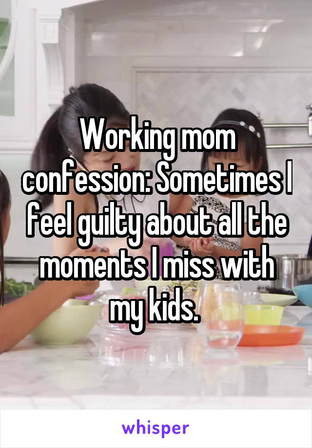 Working mom confession: Sometimes I feel guilty about all the moments I miss with my kids.