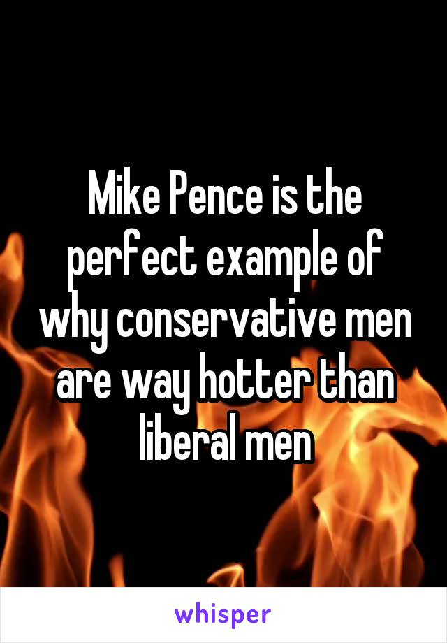 Mike Pence is the perfect example of why conservative men are way hotter than liberal men
