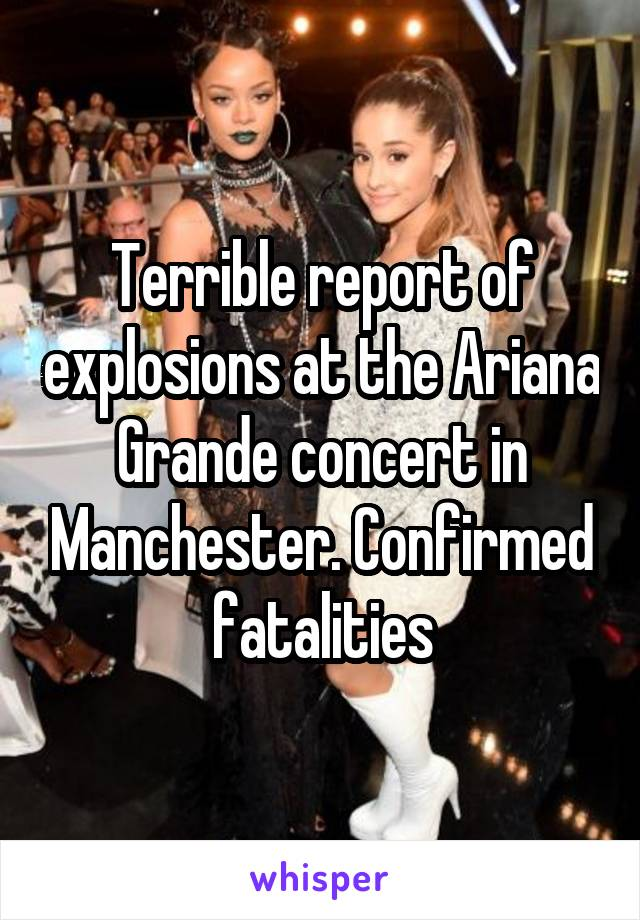 Terrible report of explosions at the Ariana Grande concert in Manchester. Confirmed fatalities
