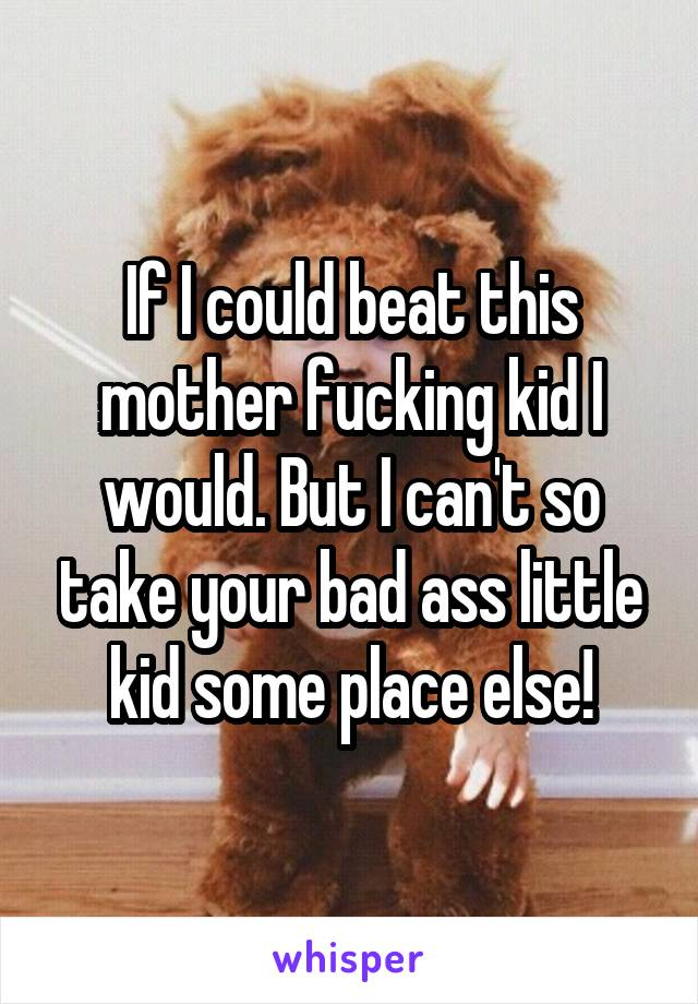 If I could beat this mother fucking kid I would. But I can't so take your bad ass little kid some place else!