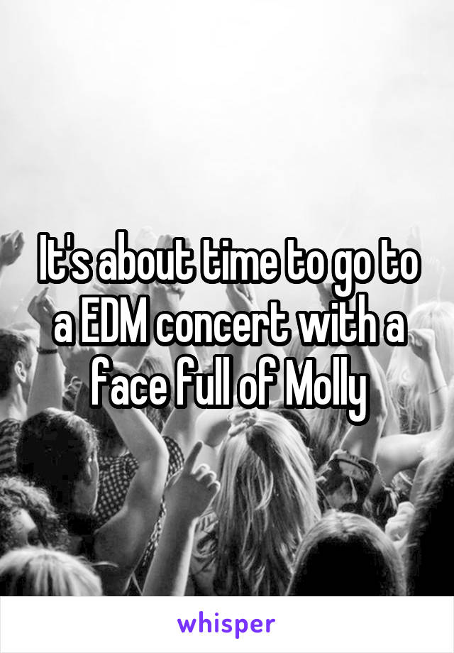 It's about time to go to a EDM concert with a face full of Molly