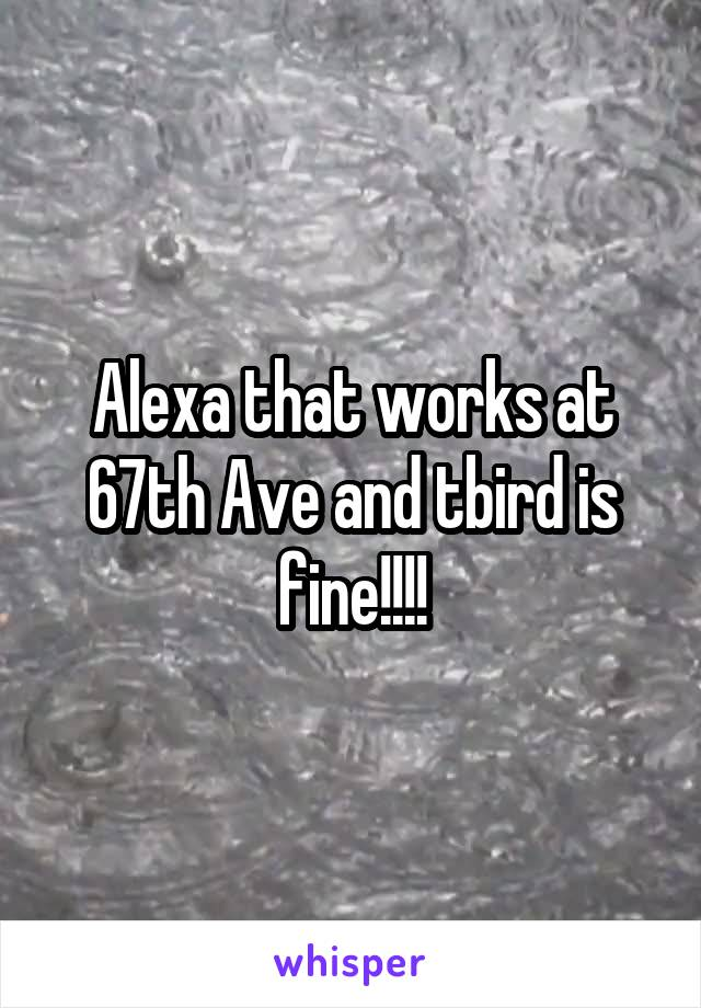 Alexa that works at 67th Ave and tbird is fine!!!!