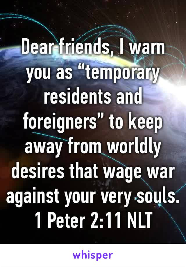 """Dear friends, I warn you as """"temporary residents and foreigners"""" to keep away from worldly desires that wage war against your very souls. 1 Peter 2:11 NLT"""