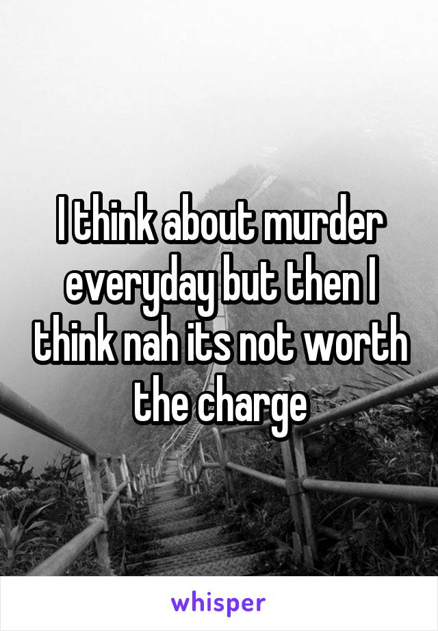 I think about murder everyday but then I think nah its not worth the charge