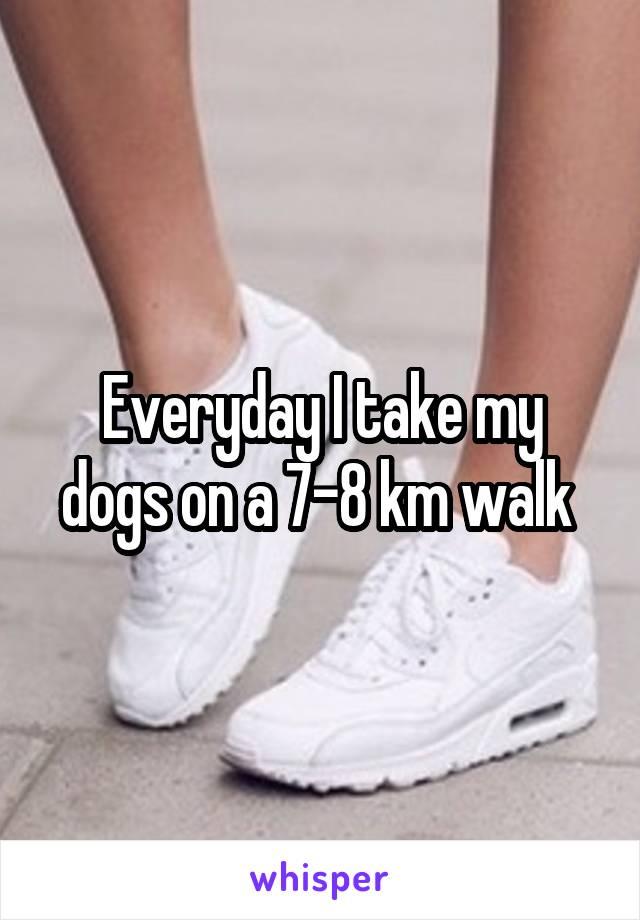 Everyday I take my dogs on a 7-8 km walk