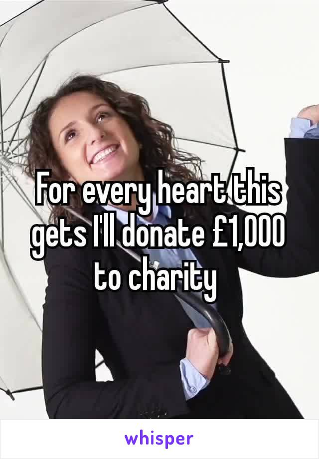 For every heart this gets I'll donate £1,000 to charity
