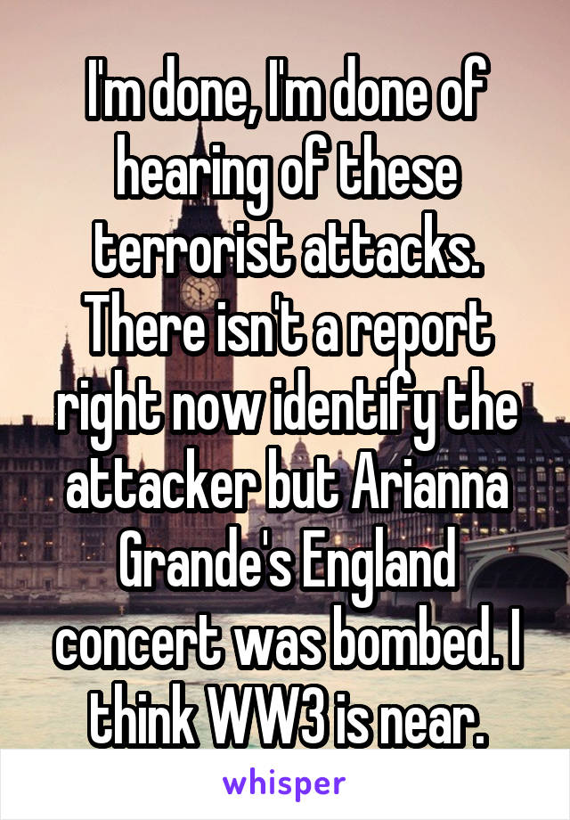 I'm done, I'm done of hearing of these terrorist attacks. There isn't a report right now identify the attacker but Arianna Grande's England concert was bombed. I think WW3 is near.