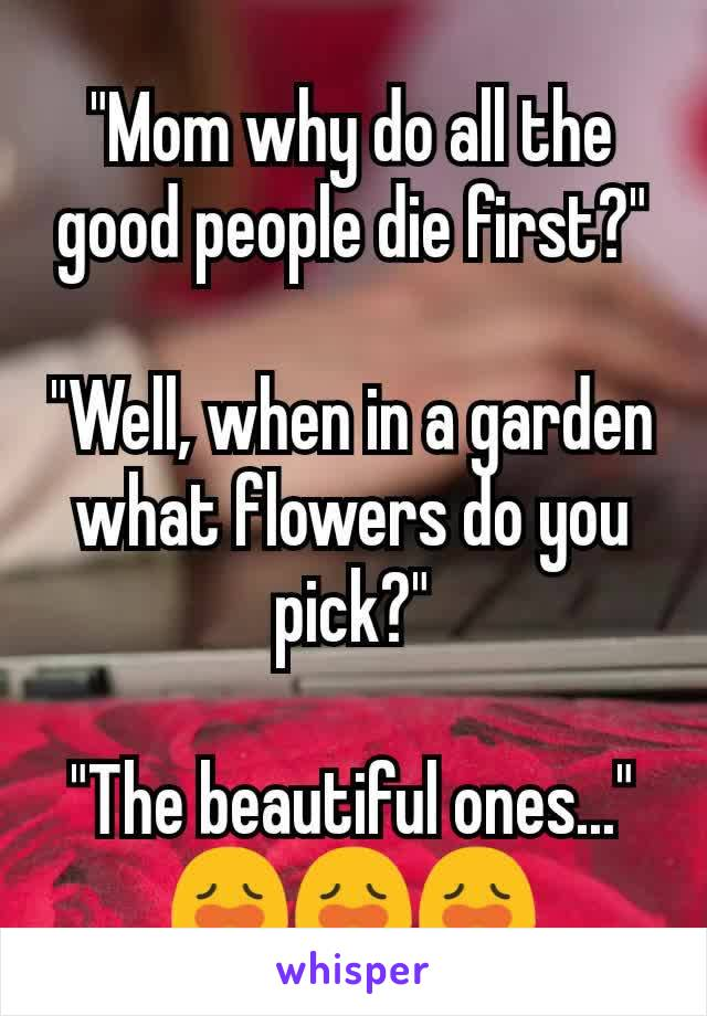 """Mom why do all the good people die first?""  ""Well, when in a garden what flowers do you pick?""  ""The beautiful ones..."" 😩😩😩"