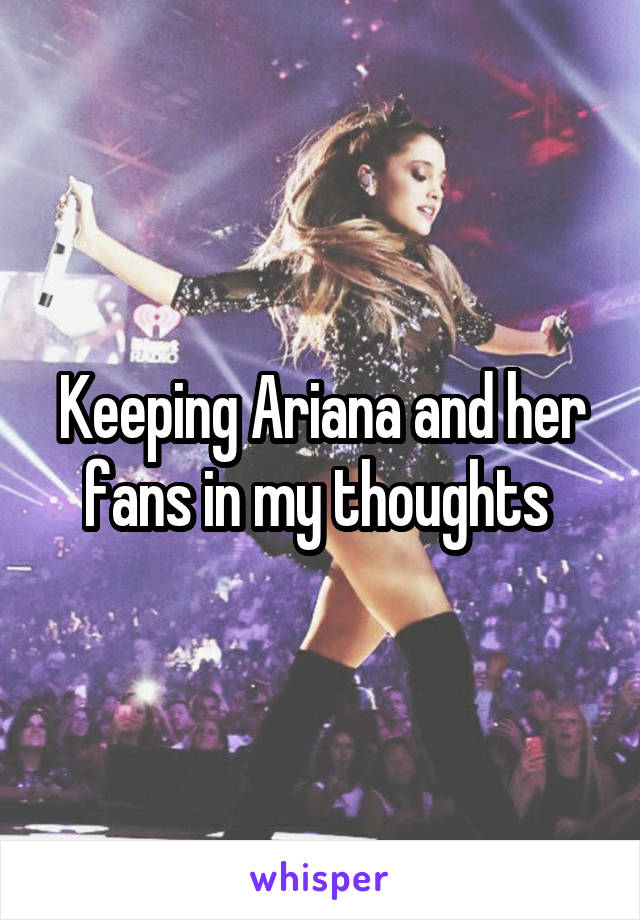 Keeping Ariana and her fans in my thoughts