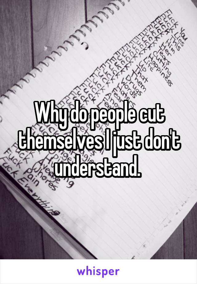 Why do people cut themselves I just don't understand.