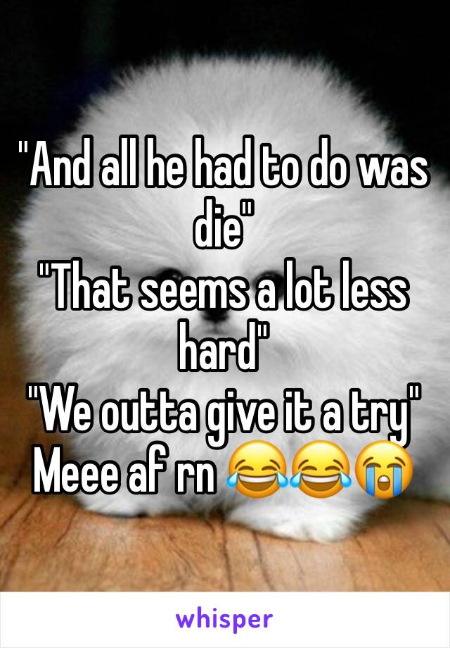 """""""And all he had to do was die"""" """"That seems a lot less hard"""" """"We outta give it a try""""  Meee af rn 😂😂😭"""