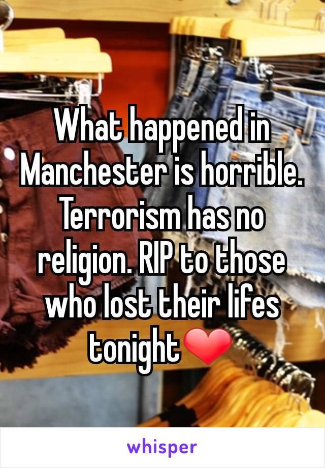 What happened in Manchester is horrible. Terrorism has no religion. RIP to those who lost their lifes tonight❤