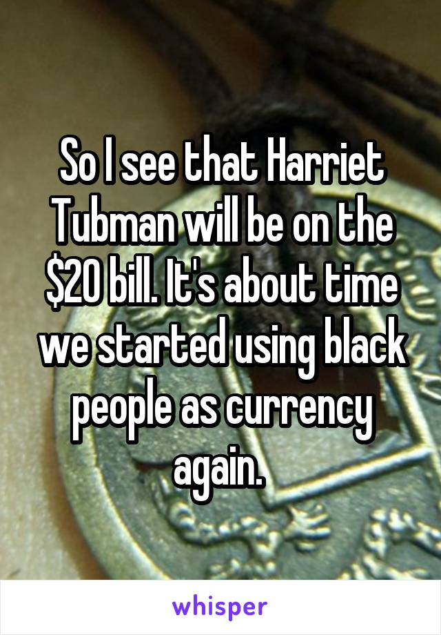 So I see that Harriet Tubman will be on the $20 bill. It's about time we started using black people as currency again.