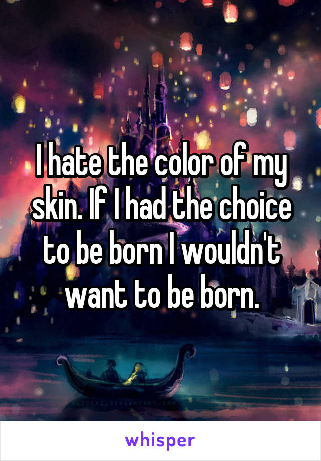 I hate the color of my skin. If I had the choice to be born I wouldn't want to be born.