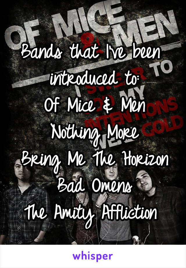 Bands that I've been  introduced to: Of Mice & Men Nothing More Bring Me The Horizon Bad Omens The Amity Affliction