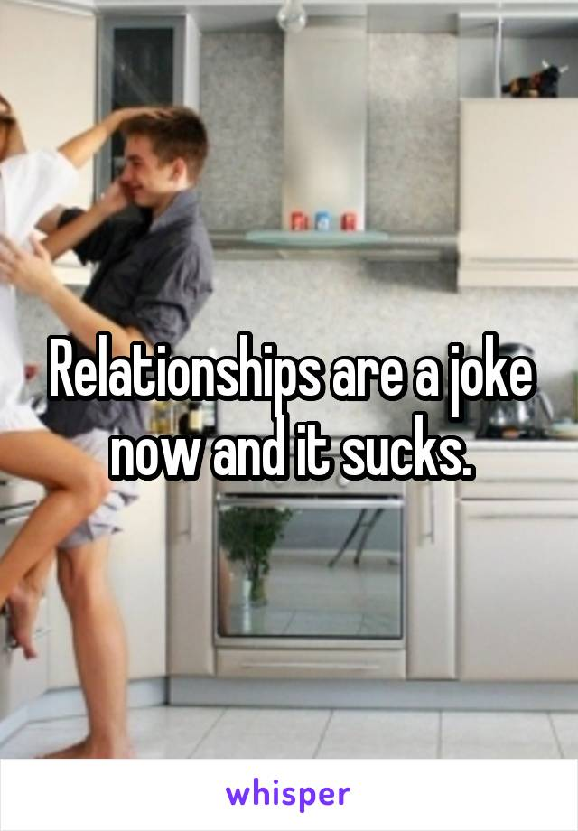Relationships are a joke now and it sucks.