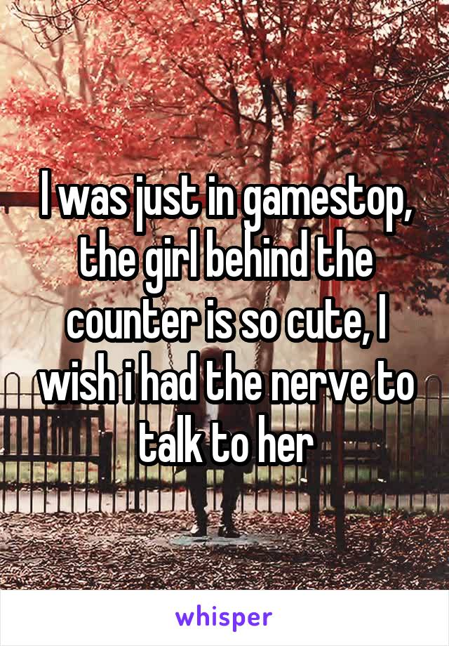 I was just in gamestop, the girl behind the counter is so cute, I wish i had the nerve to talk to her